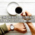Cand trebuie sa bei cafeaua pentru a nu-ti perturba metabolismul
