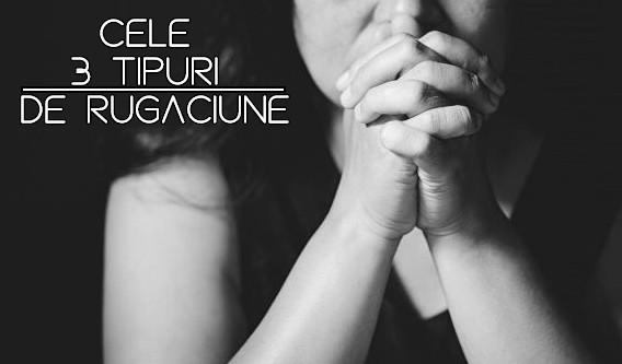 Cele 3 tipuri de rugaciune