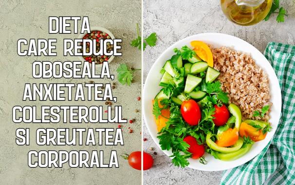 Dieta care reduce oboseala, anxietatea, colesterolul si greutatea corporala